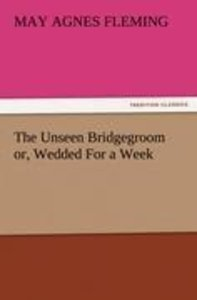 The Unseen Bridgegroom or, Wedded For a Week