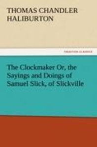 The Clockmaker Or, the Sayings and Doings of Samuel Slick, of Sl
