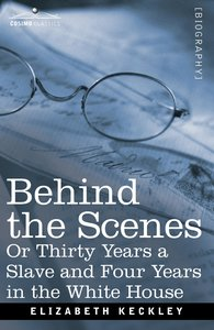 Behind the Scenes Or, Thirty Years a Slave and Four Years in the