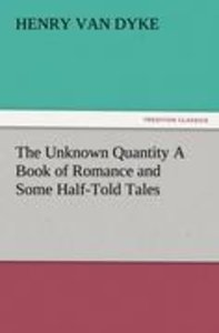The Unknown Quantity A Book of Romance and Some Half-Told Tales