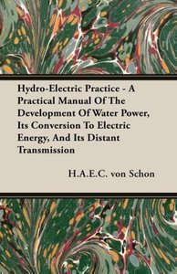 Hydro-Electric Practice - A Practical Manual of the Development