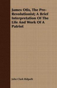 James Otis, The Pre-Revolutionist; A Brief Interpretation Of The