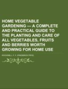 Home Vegetable Gardening - a Complete and Practical Guide to the