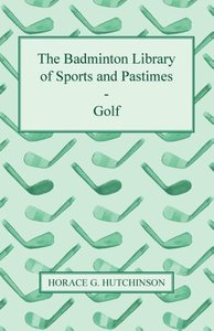 The Badminton Library of Sports and Pastimes - Golf