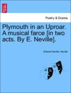 Plymouth in an Uproar. A musical farce [in two acts. By E. Nevil