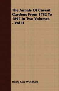 The Annals Of Covent Gardens From 1782 To 1897 In Two Volumes -