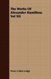 The Works Of Alexander Hamilton; Vol XII