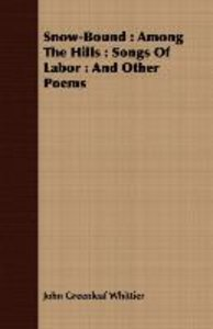 Snow-Bound: Among the Hills: Songs of Labor: And Other Poems