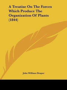 A Treatise On The Forces Which Produce The Organization Of Plant