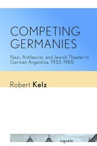 Competing Germanies: Nazi, Antifascist, and Jewish Theater in Ge