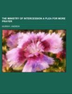 The Ministry of Intercession A Plea for More Prayer