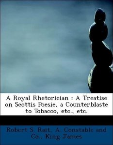 A Royal Rhetorician : A Treatise on Scottis Poesie, a Counterbla