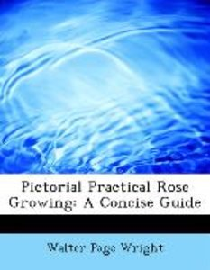 Pictorial Practical Rose Growing: A Concise Guide
