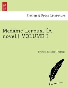 Madame Leroux. [A novel.] VOLUME I