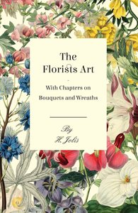 The Florists Art - With Chapters on Bouquets and Wreaths