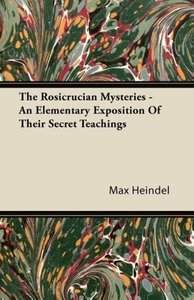 The Rosicrucian Mysteries - An Elementary Exposition Of Their Se