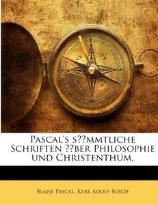 Pascal's sämmtliche Schriften über Philosophie und Christenthum.
