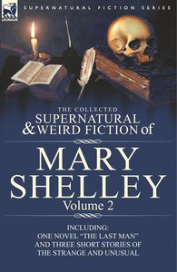 The Collected Supernatural and Weird Fiction of Mary Shelley Vol