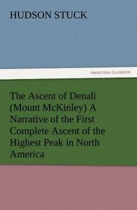The Ascent of Denali (Mount McKinley) A Narrative of the First C
