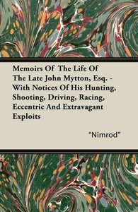 Memoirs of the Life of the Late John Mytton, Esq. - With Notices