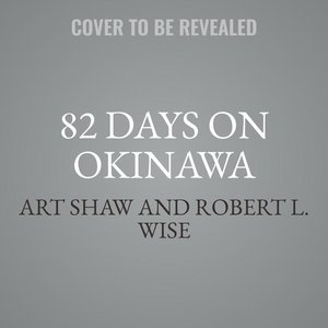 82 Days on Okinawa: One American\'s Unforgettable Firsthand Acco