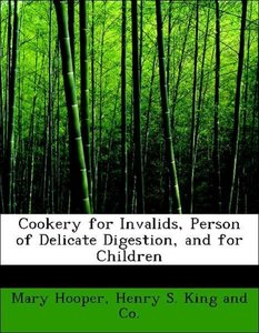 Cookery for Invalids, Person of Delicate Digestion, and for Chil