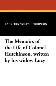 The Memoirs of the Life of Colonel Hutchinson, Written by His Wi