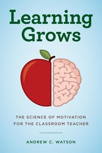 Learning Grows: The Science of Motivation for the Classroom Teac