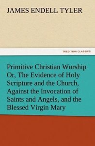 Primitive Christian Worship Or, The Evidence of Holy Scripture a