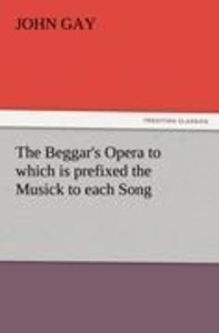 The Beggar's Opera to which is prefixed the Musick to each Song
