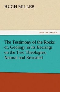 The Testimony of the Rocks or, Geology in Its Bearings on the Tw