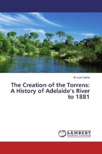 The Creation of the Torrens: A History of Adelaide\'s River to 1