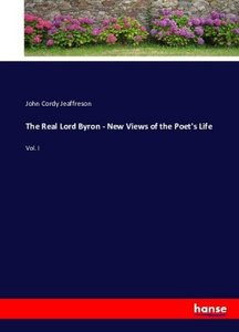 The Real Lord Byron - New Views of the Poet\'s Life