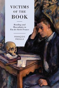 Victims of the Book: Reading and Masculinity in Fin-De-Si?cle Fr