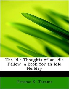 The Idle Thoughts of an Idle Fellow a Book for an Idle Holiday