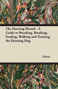 The Hunting Hound - A Guide to Breeding, Breaking, Feeding, Walk