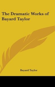 The Dramatic Works of Bayard Taylor