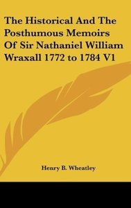 The Historical And The Posthumous Memoirs Of Sir Nathaniel Willi