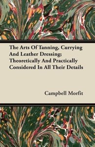 The Arts Of Tanning, Currying And Leather Dressing; Theoreticall