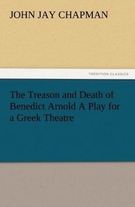 The Treason and Death of Benedict Arnold A Play for a Greek Thea