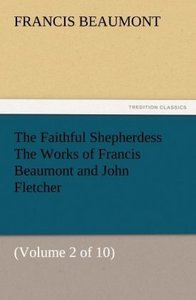 The Faithful Shepherdess The Works of Francis Beaumont and John