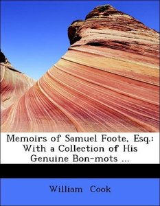 Memoirs of Samuel Foote, Esq.: With a Collection of His Genuine