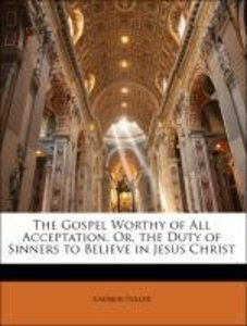 The Gospel Worthy of All Acceptation, Or, the Duty of Sinners to