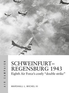 "Schweinfurt-Regensburg 1943: Eighth Air Force\'s Costly ""double"