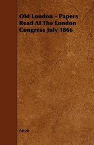 Old London - Papers Read At The London Congress July 1866