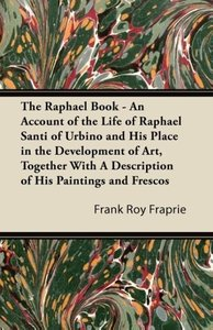 The Raphael Book - An Account of the Life of Raphael Santi of Ur