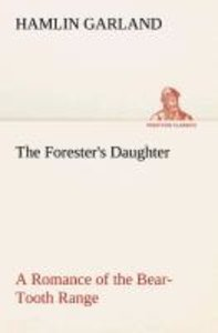 The Forester's Daughter A Romance of the Bear-Tooth Range