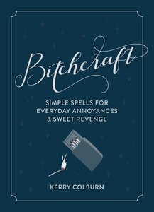 Bitchcraft: Simple Spells for Sweet Revenge and Everyday Annoyan