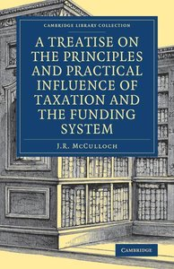 A Treatise on the Principles and Practical Influence of Taxation