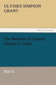 The Memoirs of General Ulysses S. Grant, Part 6.